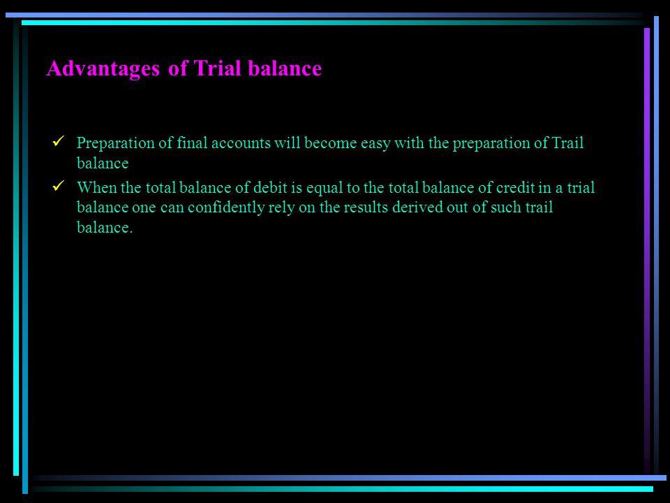 Advantages of Trial balance Preparation of final accounts will become easy with the preparation of Trail balance When the total balance of debit is eq