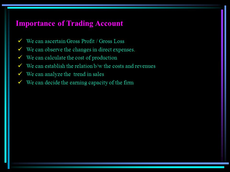 Importance of Trading Account We can ascertain Gross Profit / Gross Loss We can observe the changes in direct expenses. We can calculate the cost of p