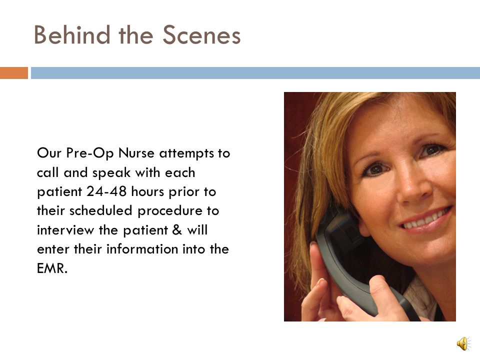 Behind the Scenes Our Pre-Op Nurse attempts to call and speak with each patient 24-48 hours prior to their scheduled procedure to interview the patient & will enter their information into the EMR.