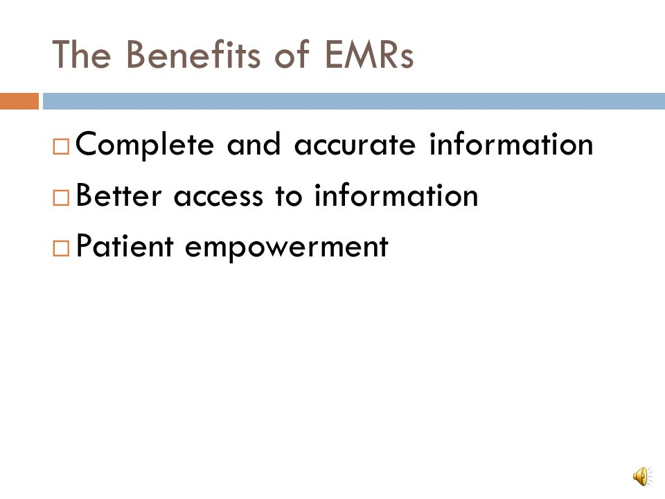 The Benefits of EMRs  Complete and accurate information  Better access to information  Patient empowerment