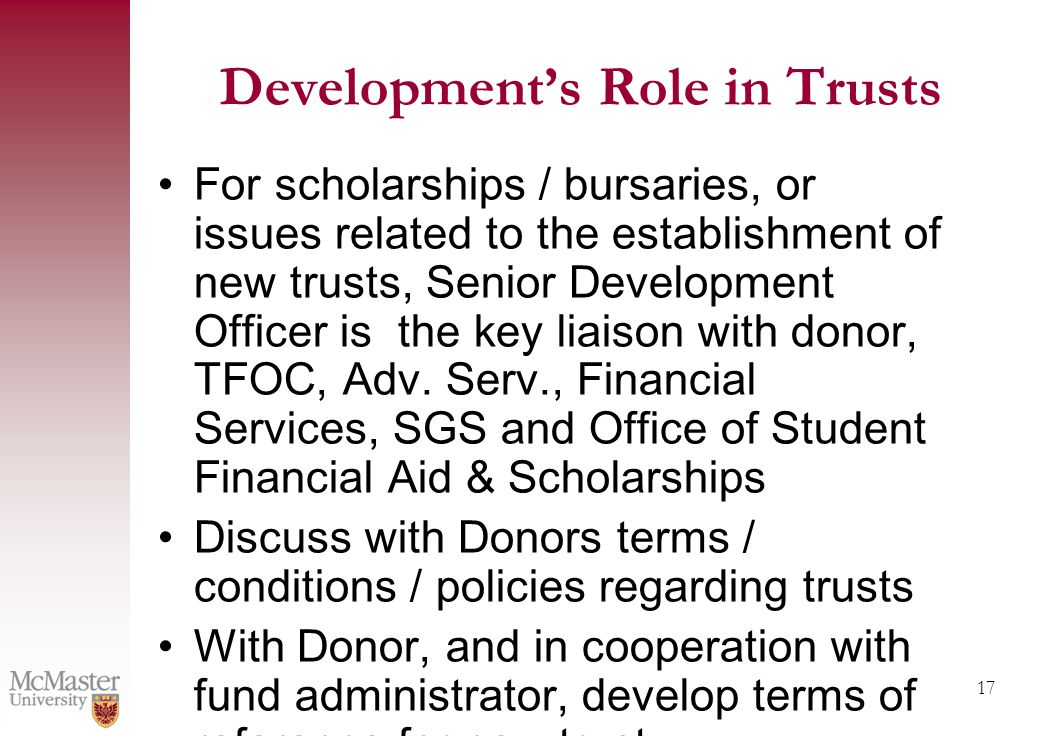 17 Development's Role in Trusts For scholarships / bursaries, or issues related to the establishment of new trusts, Senior Development Officer is the key liaison with donor, TFOC, Adv.