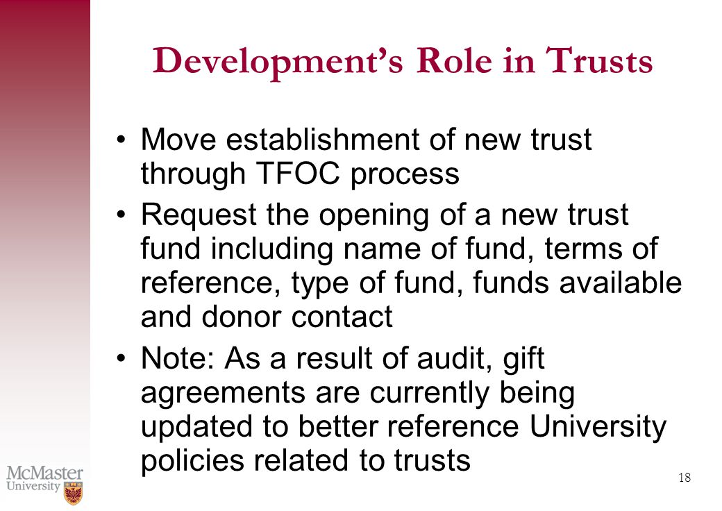 18 Move establishment of new trust through TFOC process Request the opening of a new trust fund including name of fund, terms of reference, type of fund, funds available and donor contact Note: As a result of audit, gift agreements are currently being updated to better reference University policies related to trusts Development's Role in Trusts