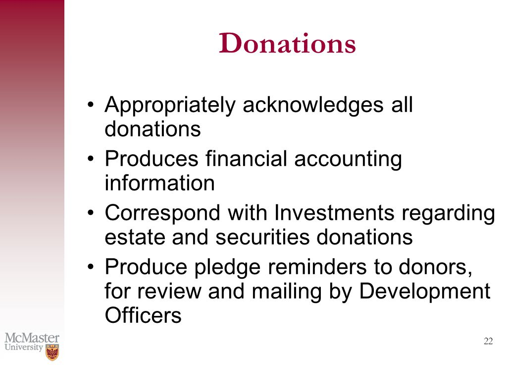 22 Donations Appropriately acknowledges all donations Produces financial accounting information Correspond with Investments regarding estate and securities donations Produce pledge reminders to donors, for review and mailing by Development Officers