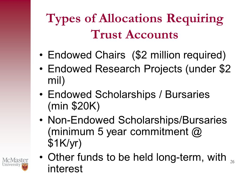 26 Types of Allocations Requiring Trust Accounts Endowed Chairs ($2 million required) Endowed Research Projects (under $2 mil) Endowed Scholarships / Bursaries (min $20K) Non-Endowed Scholarships/Bursaries (minimum 5 year commitment @ $1K/yr) Other funds to be held long-term, with interest
