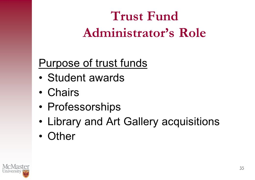 35 Trust Fund Administrator's Role Purpose of trust funds Student awards Chairs Professorships Library and Art Gallery acquisitions Other