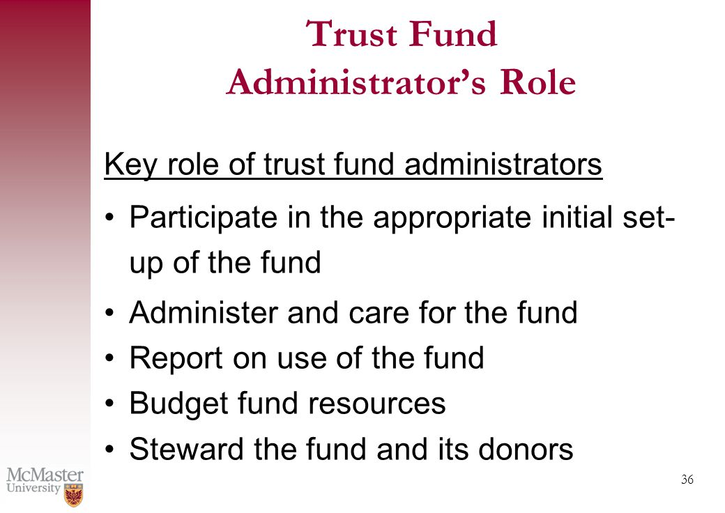 36 Trust Fund Administrator's Role Key role of trust fund administrators Participate in the appropriate initial set- up of the fund Administer and care for the fund Report on use of the fund Budget fund resources Steward the fund and its donors