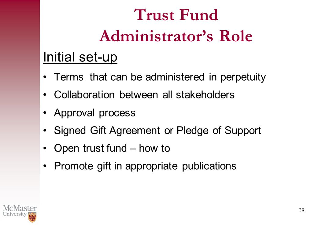 38 Trust Fund Administrator's Role Initial set-up Terms that can be administered in perpetuity Collaboration between all stakeholders Approval process Signed Gift Agreement or Pledge of Support Open trust fund – how to Promote gift in appropriate publications