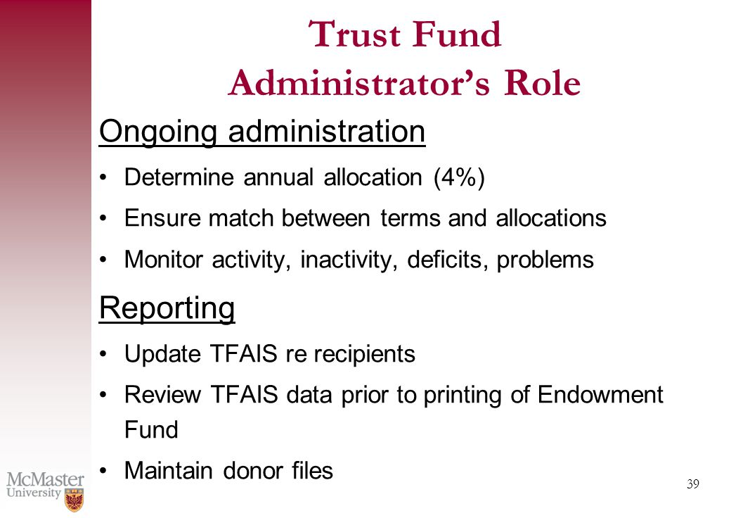 39 Trust Fund Administrator's Role Ongoing administration Determine annual allocation (4%) Ensure match between terms and allocations Monitor activity, inactivity, deficits, problems Reporting Update TFAIS re recipients Review TFAIS data prior to printing of Endowment Fund Maintain donor files