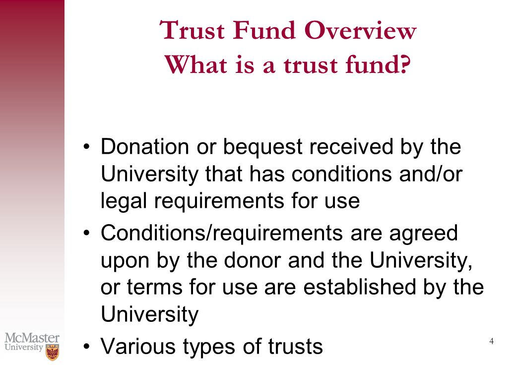 4 Donation or bequest received by the University that has conditions and/or legal requirements for use Conditions/requirements are agreed upon by the donor and the University, or terms for use are established by the University Various types of trusts Trust Fund Overview What is a trust fund