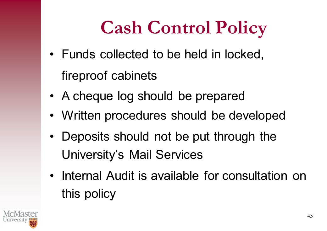43 Cash Control Policy Funds collected to be held in locked, fireproof cabinets A cheque log should be prepared Written procedures should be developed Deposits should not be put through the University's Mail Services Internal Audit is available for consultation on this policy
