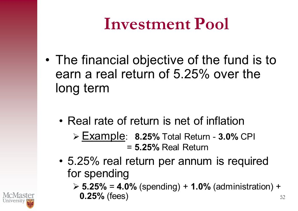 52 Investment Pool The financial objective of the fund is to earn a real return of 5.25% over the long term Real rate of return is net of inflation  Example : 8.25% Total Return - 3.0% CPI = 5.25% Real Return 5.25% real return per annum is required for spending  5.25% = 4.0% (spending) + 1.0% (administration) + 0.25% (fees)