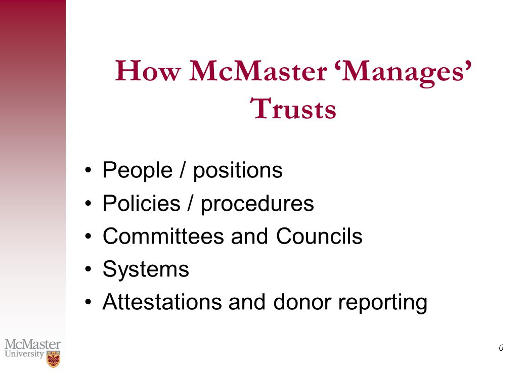 6 People / positions Policies / procedures Committees and Councils Systems Attestations and donor reporting How McMaster 'Manages' Trusts