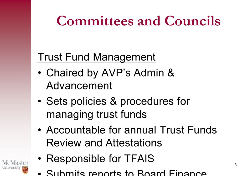 9 Committees and Councils Trust Fund Management Chaired by AVP's Admin & Advancement Sets policies & procedures for managing trust funds Accountable for annual Trust Funds Review and Attestations Responsible for TFAIS Submits reports to Board Finance Committee