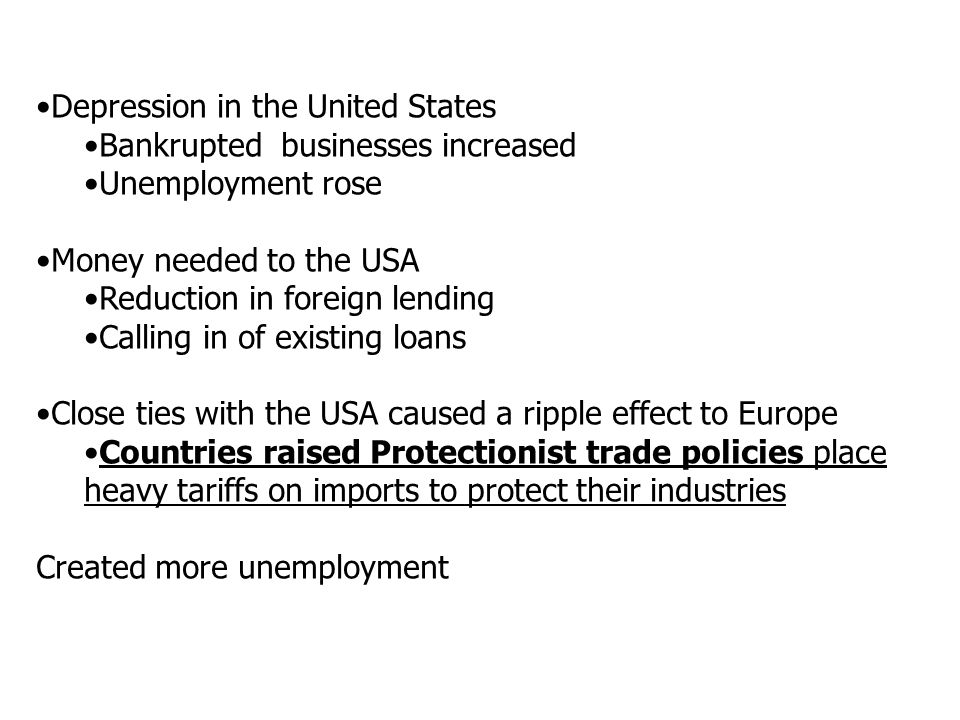 Depression in the United States Bankrupted businesses increased Unemployment rose Money needed to the USA Reduction in foreign lending Calling in of existing loans Close ties with the USA caused a ripple effect to Europe Countries raised Protectionist trade policies place heavy tariffs on imports to protect their industries Created more unemployment
