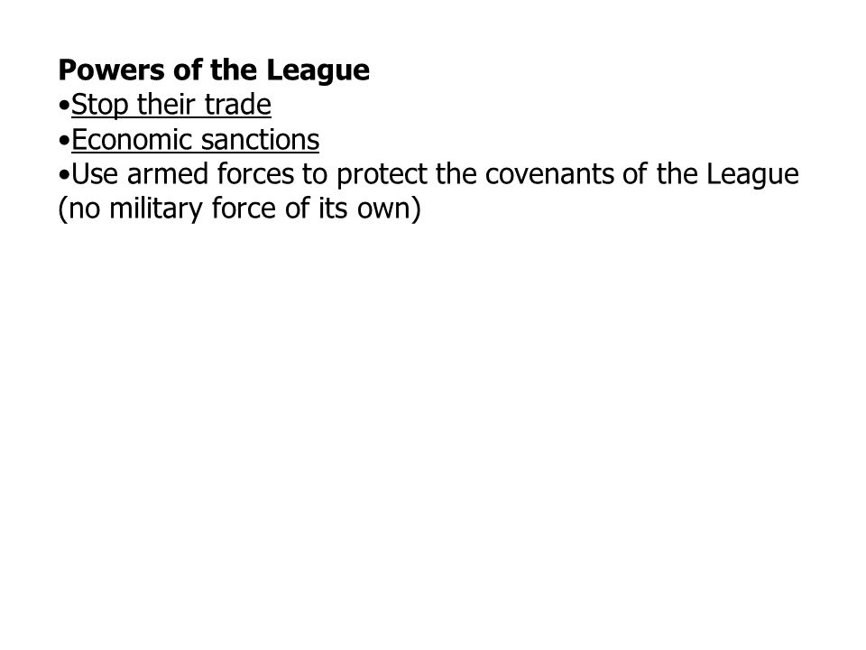 Powers of the League Stop their trade Economic sanctions Use armed forces to protect the covenants of the League (no military force of its own)