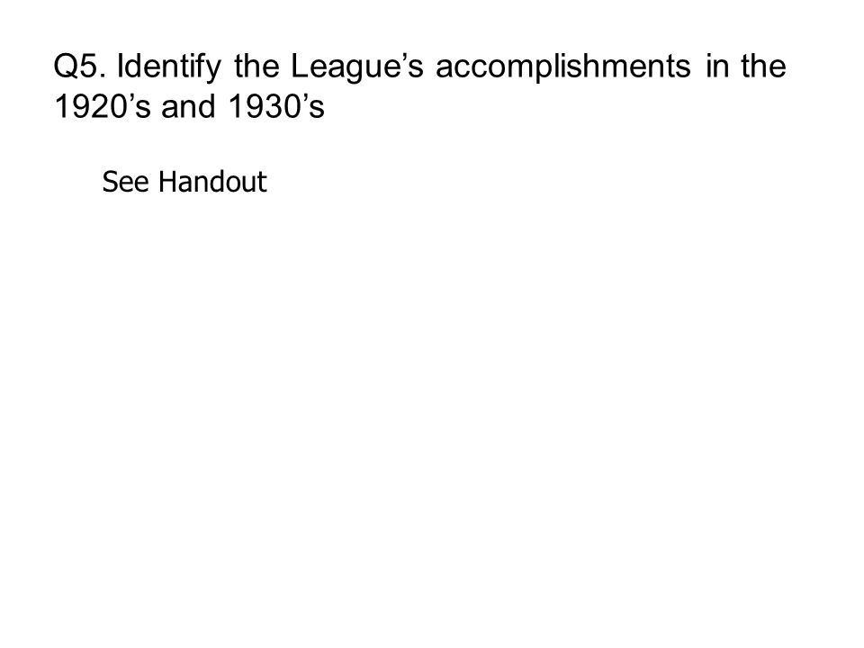 Q5. Identify the League's accomplishments in the 1920's and 1930's See Handout
