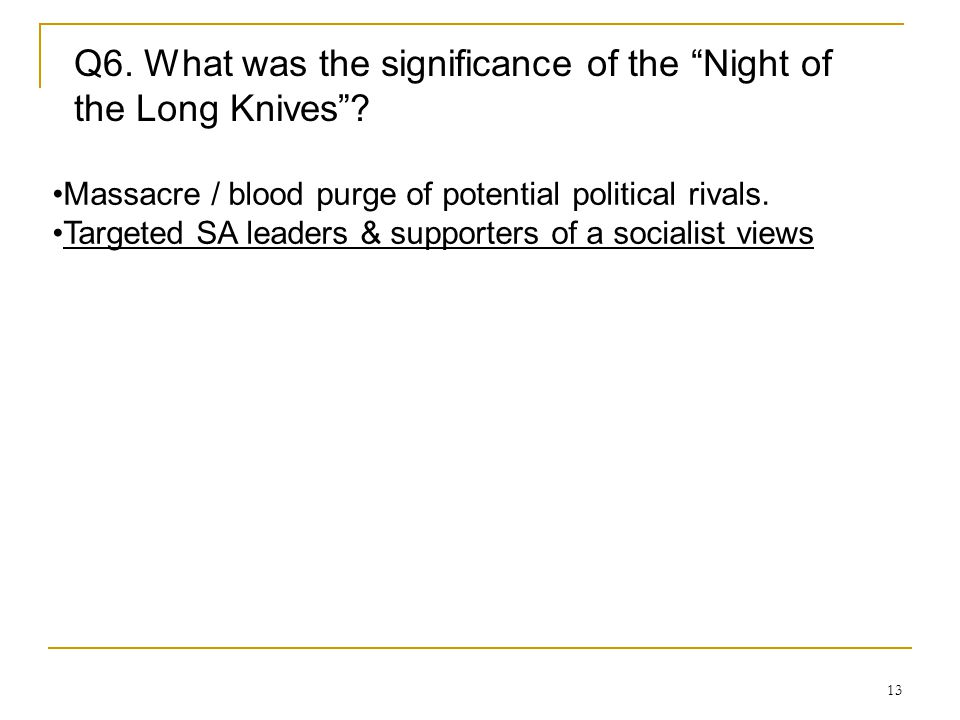"13 Q6. What was the significance of the ""Night of the Long Knives""? Massacre / blood purge of potential political rivals. Targeted SA leaders & suppor"