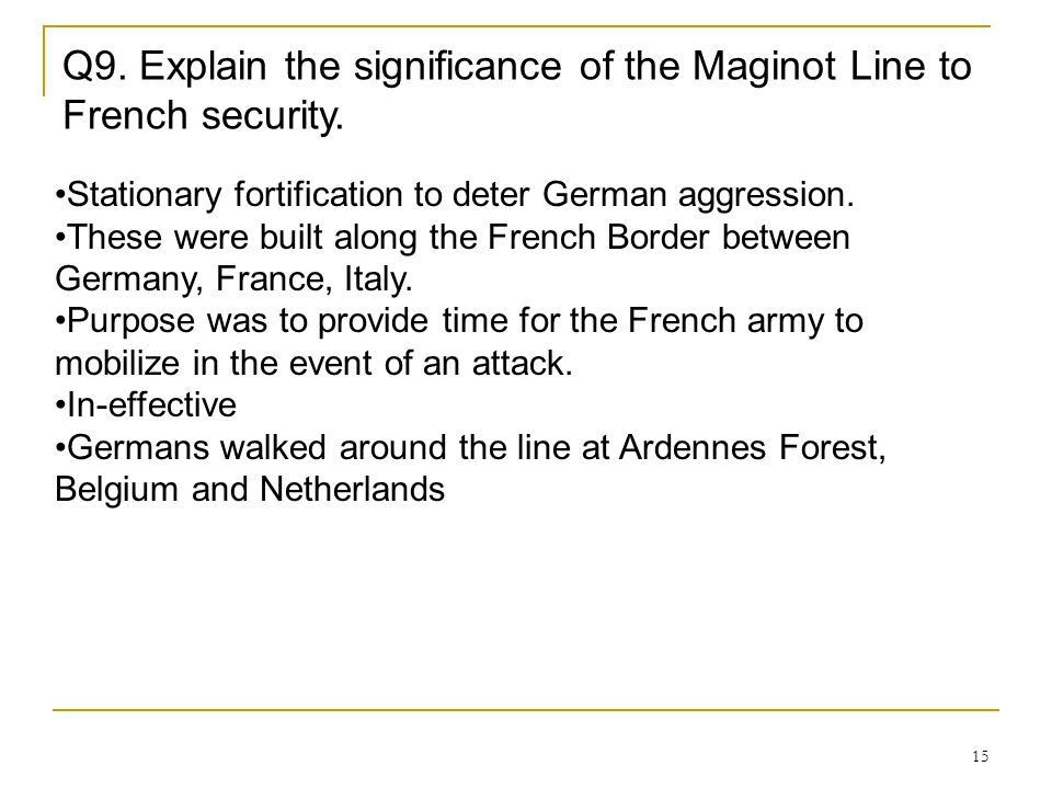15 Q9. Explain the significance of the Maginot Line to French security. Stationary fortification to deter German aggression. These were built along th