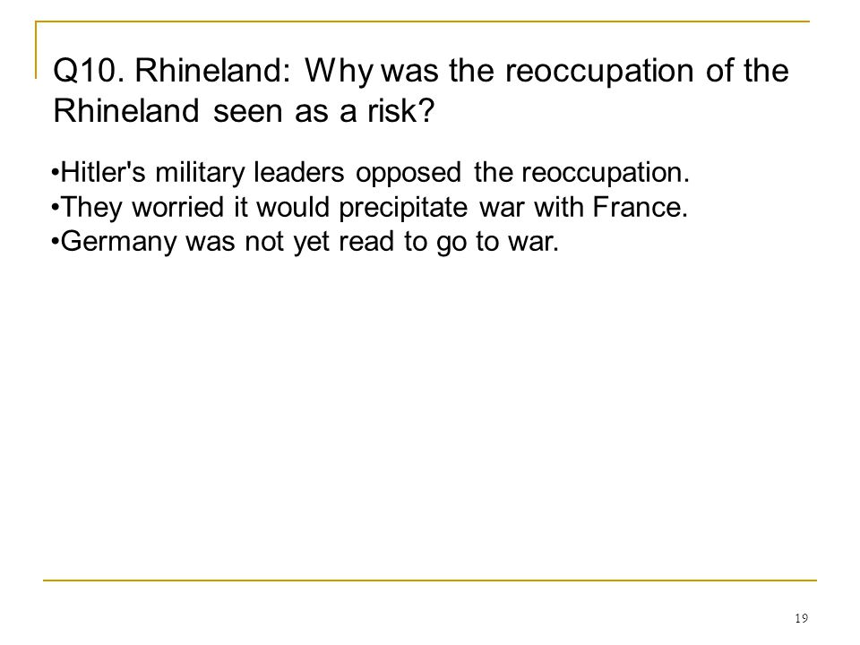 19 Q10. Rhineland: Why was the reoccupation of the Rhineland seen as a risk? Hitler's military leaders opposed the reoccupation. They worried it would