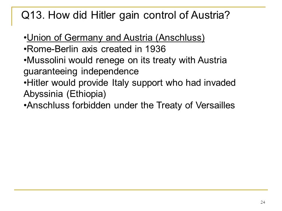 24 Q13. How did Hitler gain control of Austria? Union of Germany and Austria (Anschluss) Rome-Berlin axis created in 1936 Mussolini would renege on it