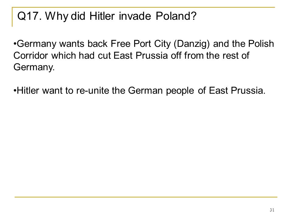 31 Q17. Why did Hitler invade Poland? Germany wants back Free Port City (Danzig) and the Polish Corridor which had cut East Prussia off from the rest