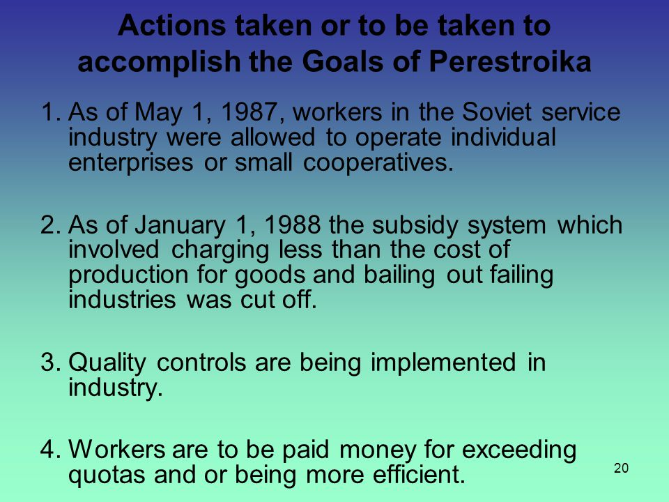 20 Actions taken or to be taken to accomplish the Goals of Perestroika 1.As of May 1, 1987, workers in the Soviet service industry were allowed to ope