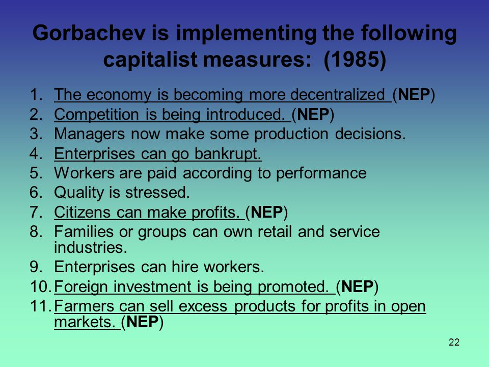 22 Gorbachev is implementing the following capitalist measures: (1985) 1.The economy is becoming more decentralized (NEP) 2.Competition is being intro
