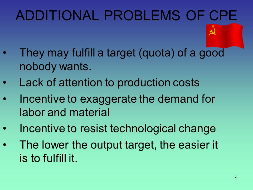 4 ADDITIONAL PROBLEMS OF CPE They may fulfill a target (quota) of a good nobody wants. Lack of attention to production costs Incentive to exaggerate t
