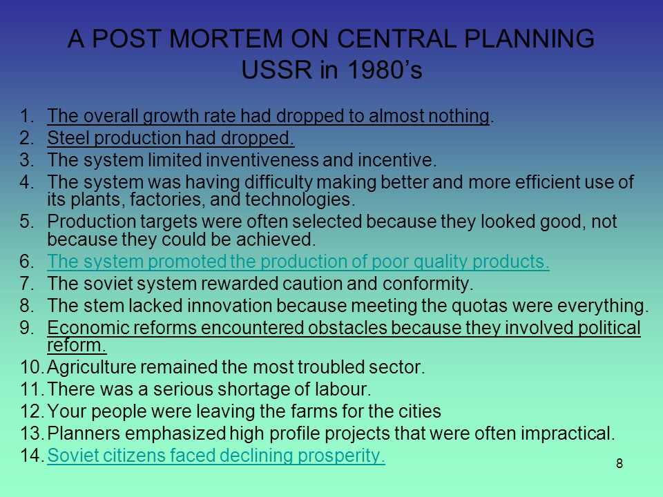 8 A POST MORTEM ON CENTRAL PLANNING USSR in 1980's 1.The overall growth rate had dropped to almost nothing. 2.Steel production had dropped. 3.The syst