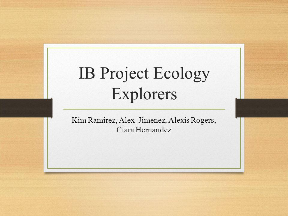 IB Project Ecology Explorers Kim Ramirez, Alex Jimenez, Alexis Rogers, Ciara Hernandez