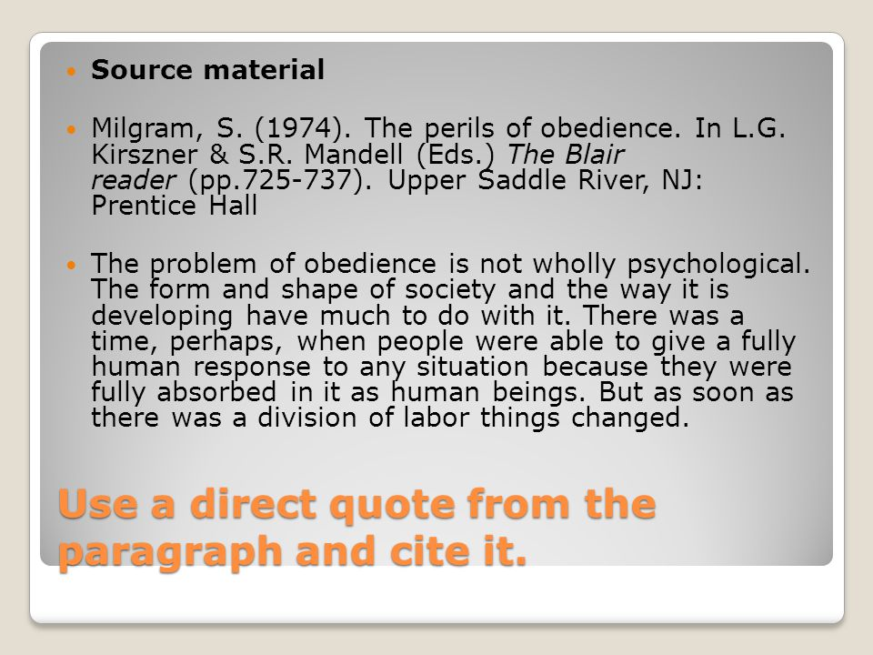 Use a direct quote from the paragraph and cite it. Source material Milgram, S. (1974). The perils of obedience. In L.G. Kirszner & S.R. Mandell (Eds.)