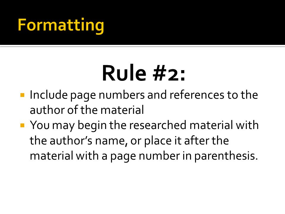 Rule #2:  Include page numbers and references to the author of the material  You may begin the researched material with the author's name, or place it after the material with a page number in parenthesis.