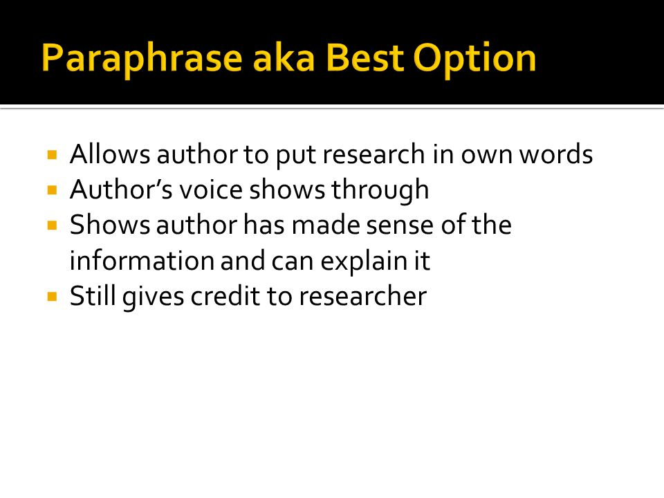  Allows author to put research in own words  Author's voice shows through  Shows author has made sense of the information and can explain it  Still gives credit to researcher