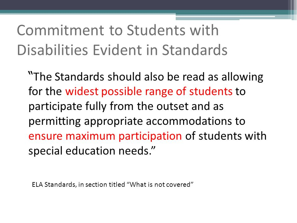 The Standards should also be read as allowing for the widest possible range of students to participate fully from the outset and as permitting appropriate accommodations to ensure maximum participation of students with special education needs. Commitment to Students with Disabilities Evident in Standards ELA Standards, in section titled What is not covered