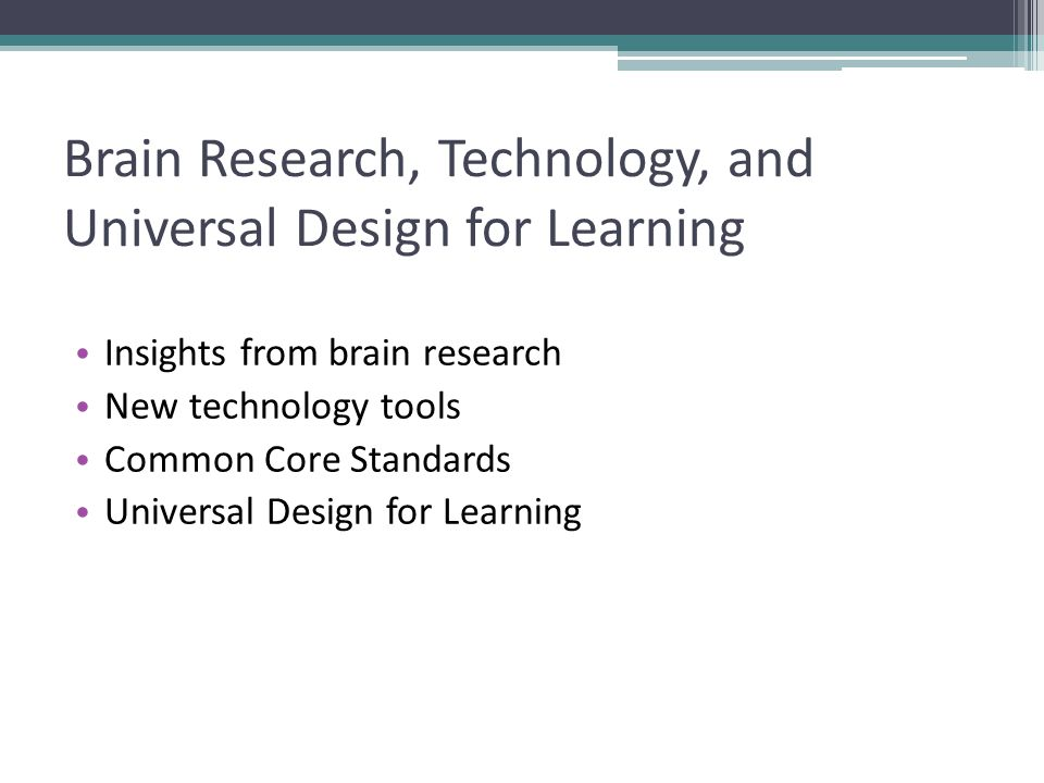 Brain Research, Technology, and Universal Design for Learning Insights from brain research New technology tools Common Core Standards Universal Design for Learning
