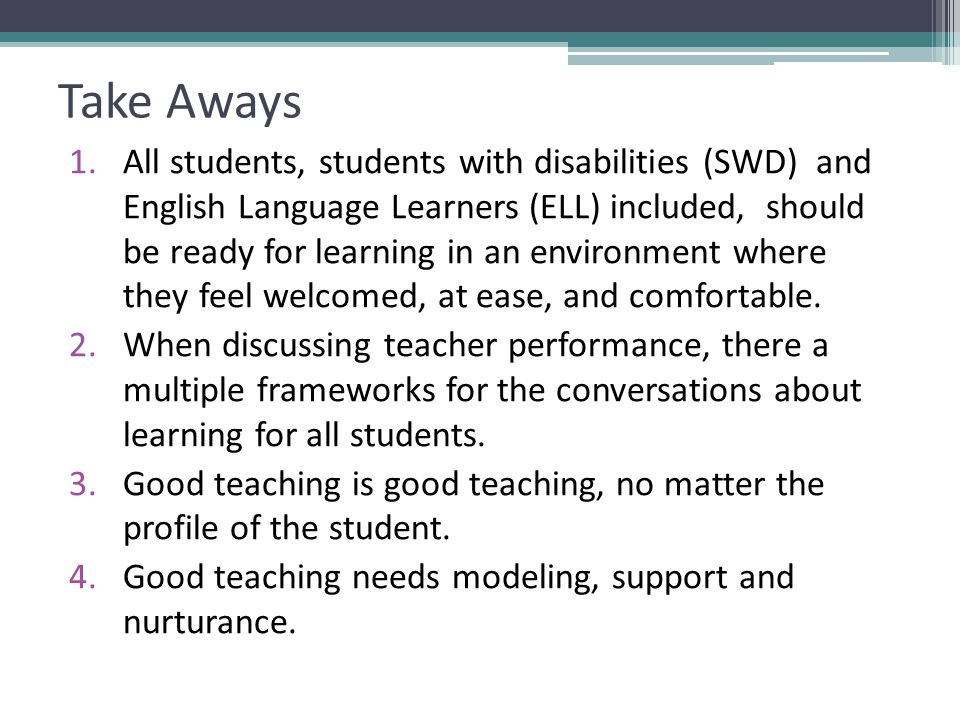 Take Aways 1.All students, students with disabilities (SWD) and English Language Learners (ELL) included, should be ready for learning in an environment where they feel welcomed, at ease, and comfortable.
