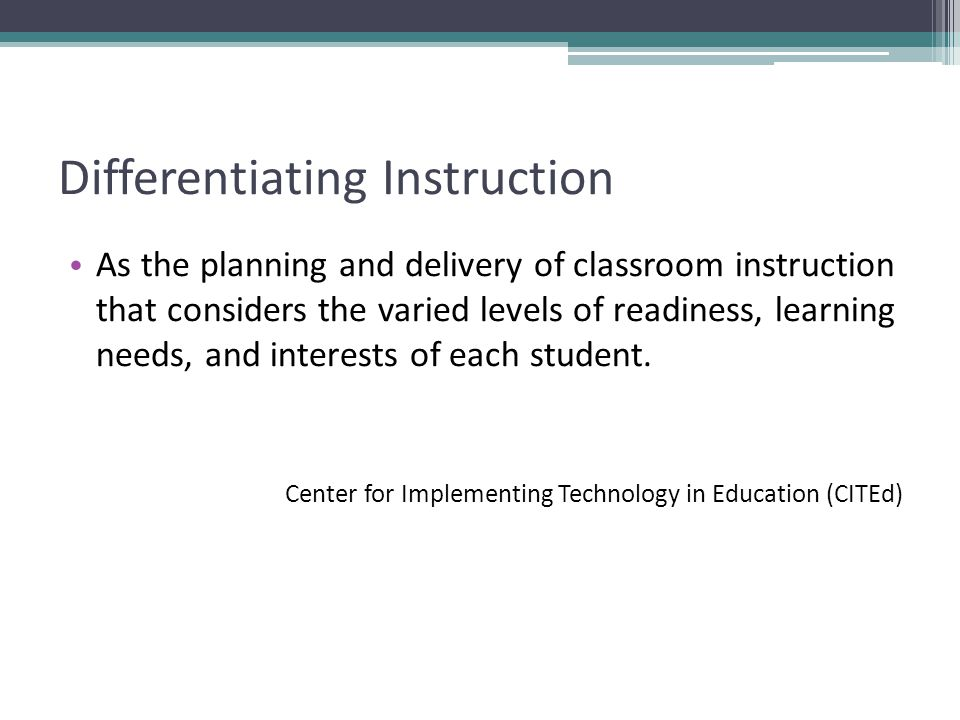 Differentiating Instruction As the planning and delivery of classroom instruction that considers the varied levels of readiness, learning needs, and interests of each student.