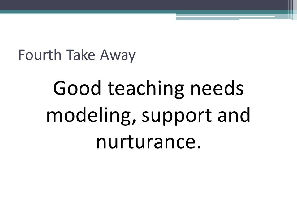Fourth Take Away Good teaching needs modeling, support and nurturance.