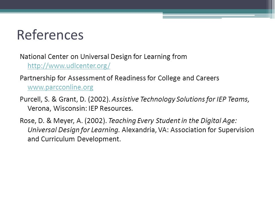 References National Center on Universal Design for Learning from http://www.udlcenter.org/ http://www.udlcenter.org/ Partnership for Assessment of Readiness for College and Careers www.parcconline.org www.parcconline.org Purcell, S.