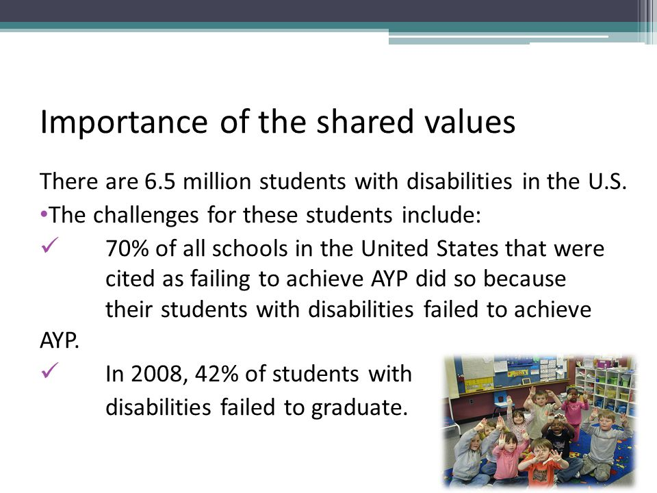 Importance of the shared values There are 6.5 million students with disabilities in the U.S.