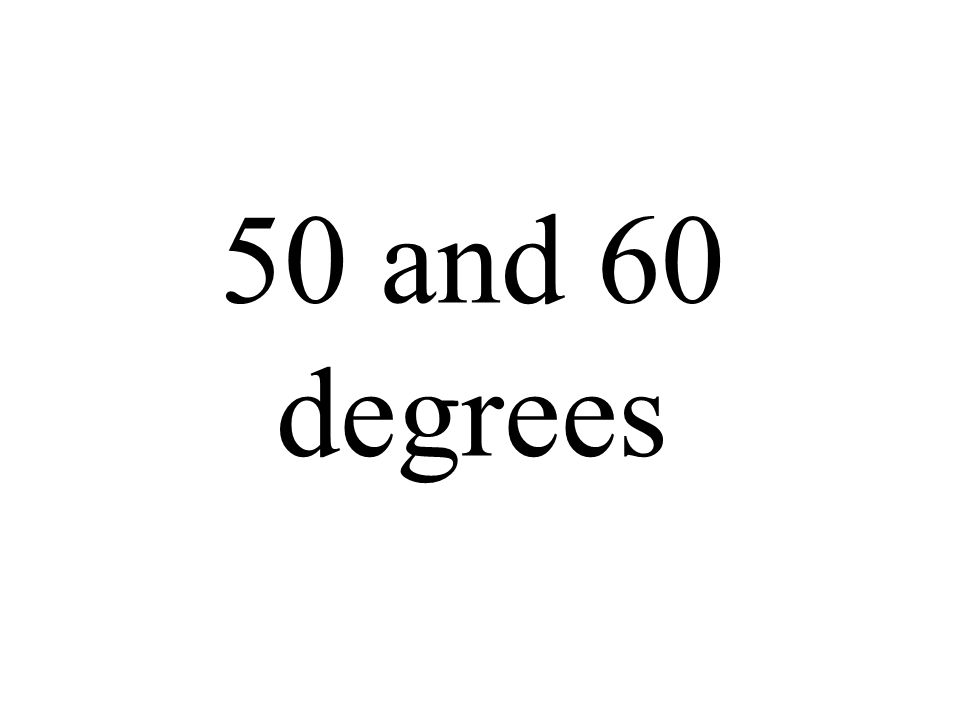 50 and 60 degrees