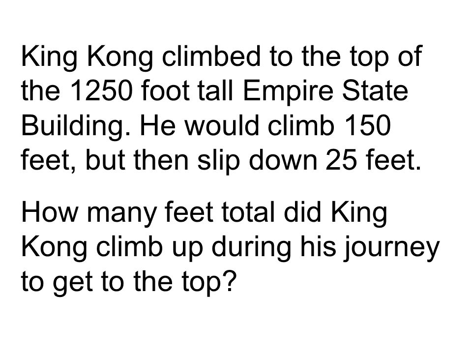 King Kong climbed to the top of the 1250 foot tall Empire State Building. He would climb 150 feet, but then slip down 25 feet. How many feet total did