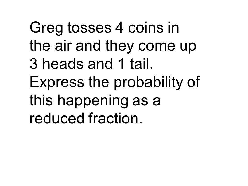 Greg tosses 4 coins in the air and they come up 3 heads and 1 tail. Express the probability of this happening as a reduced fraction.