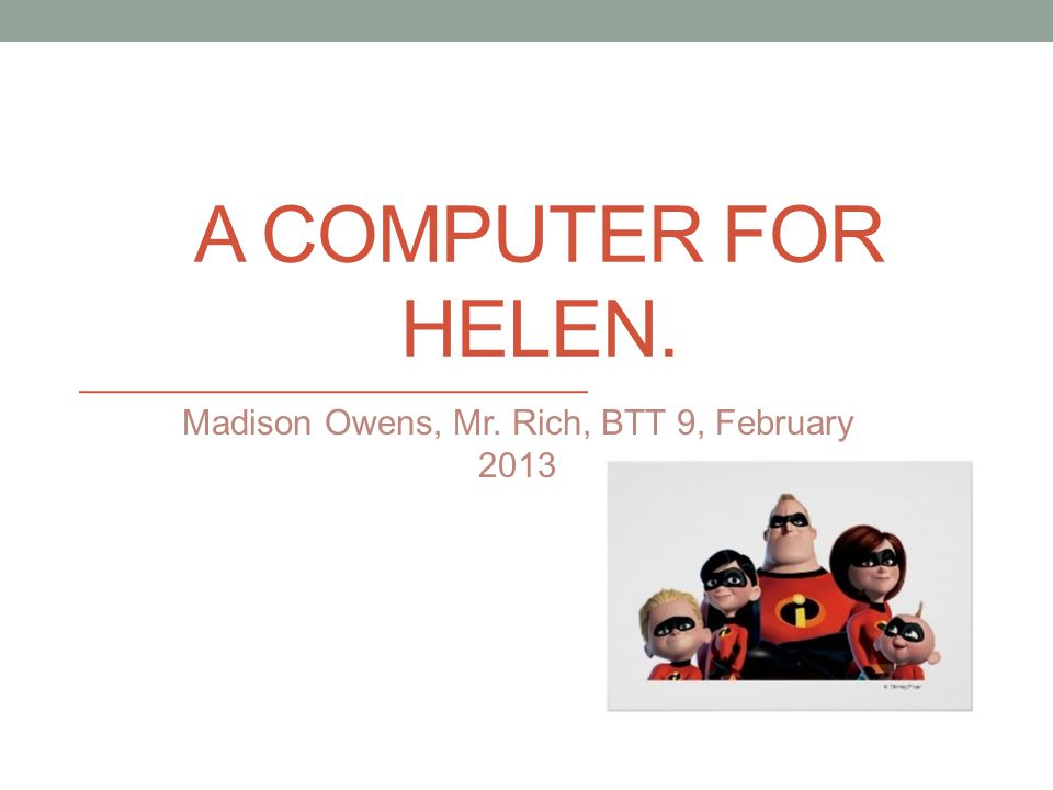 A COMPUTER FOR HELEN. Madison Owens, Mr. Rich, BTT 9, February 2013