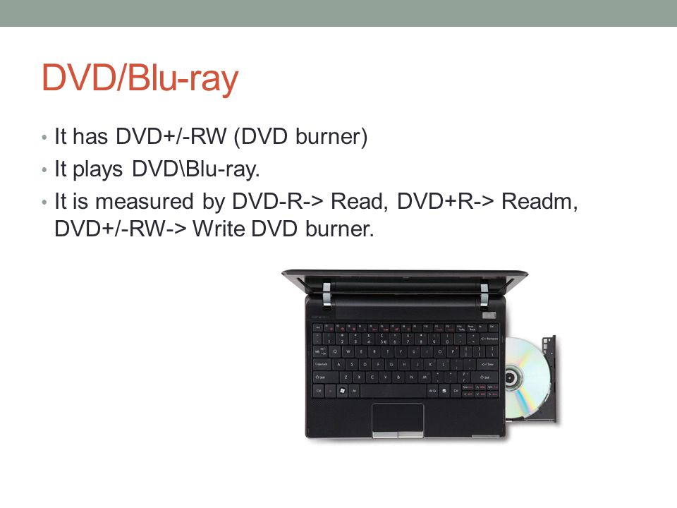 DVD/Blu-ray It has DVD+/-RW (DVD burner) It plays DVD\Blu-ray.