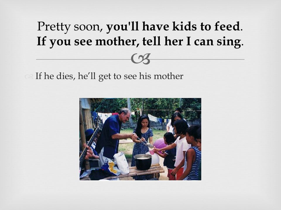   If he dies, he'll get to see his mother Pretty soon, you ll have kids to feed.