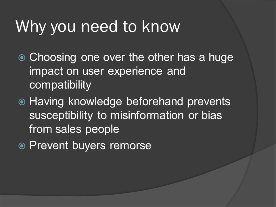 Why you need to know  Choosing one over the other has a huge impact on user experience and compatibility  Having knowledge beforehand prevents susceptibility to misinformation or bias from sales people  Prevent buyers remorse