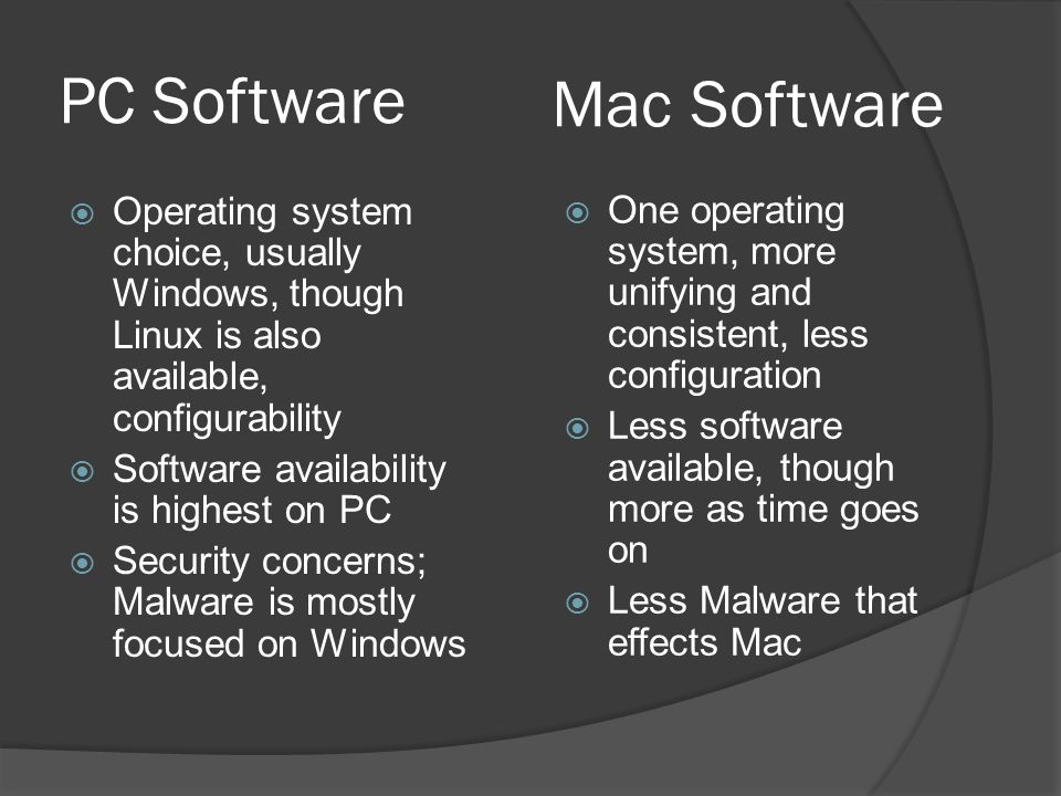 PC Software  Operating system choice, usually Windows, though Linux is also available, configurability  Software availability is highest on PC  Security concerns; Malware is mostly focused on Windows  One operating system, more unifying and consistent, less configuration  Less software available, though more as time goes on  Less Malware that effects Mac Mac Software