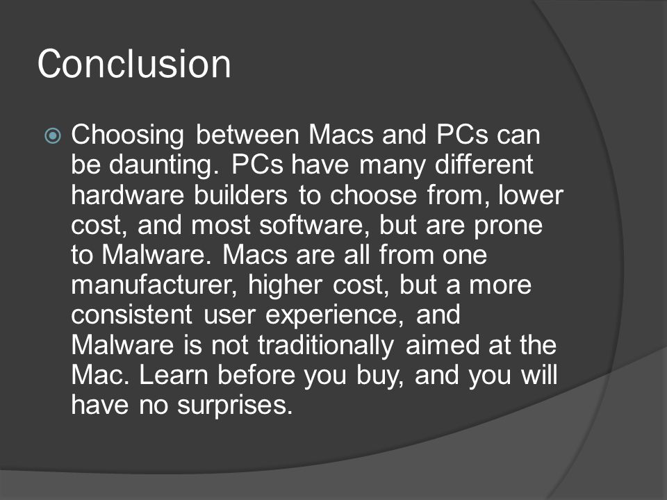 Conclusion  Choosing between Macs and PCs can be daunting. PCs have many different hardware builders to choose from, lower cost, and most software, b