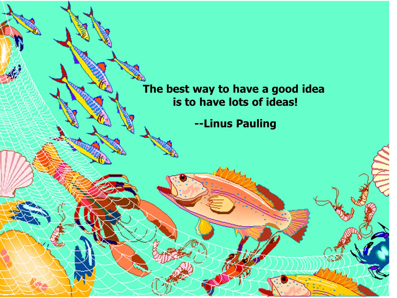 The best way to have a good idea is to have lots of ideas! --Linus Pauling